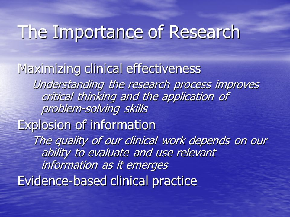 The Importance of Research Maximizing clinical effectiveness Understanding the research process improves critical thinking and the application of problem-solving skills Explosion of information The quality of our clinical work depends on our ability to evaluate and use relevant information as it emerges Evidence-based clinical practice
