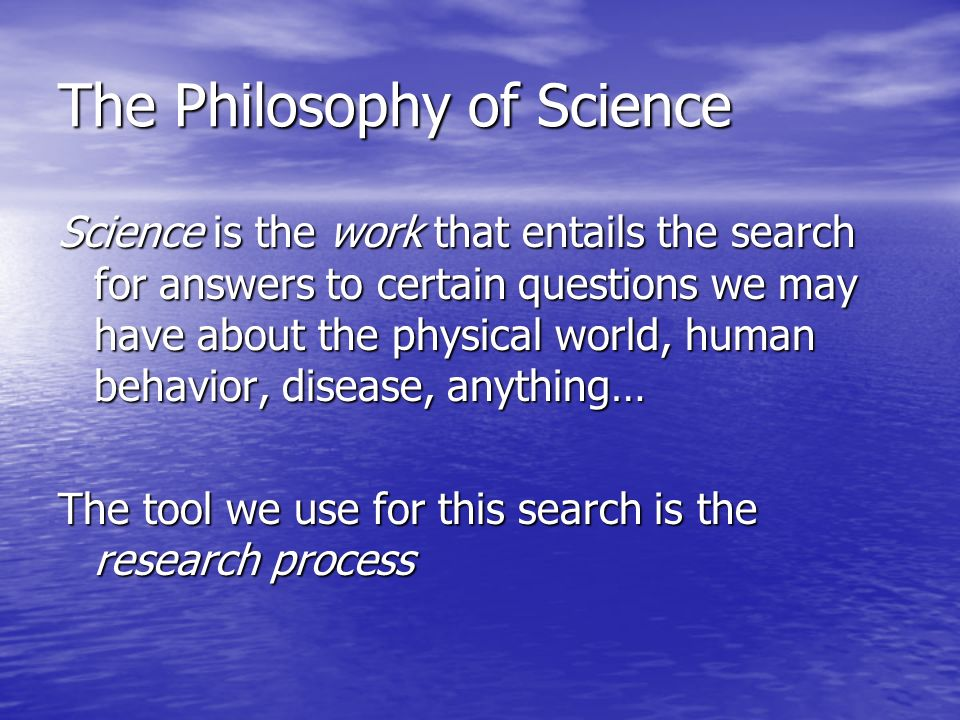 The Philosophy of Science Science is the work that entails the search for answers to certain questions we may have about the physical world, human behavior, disease, anything… The tool we use for this search is the research process