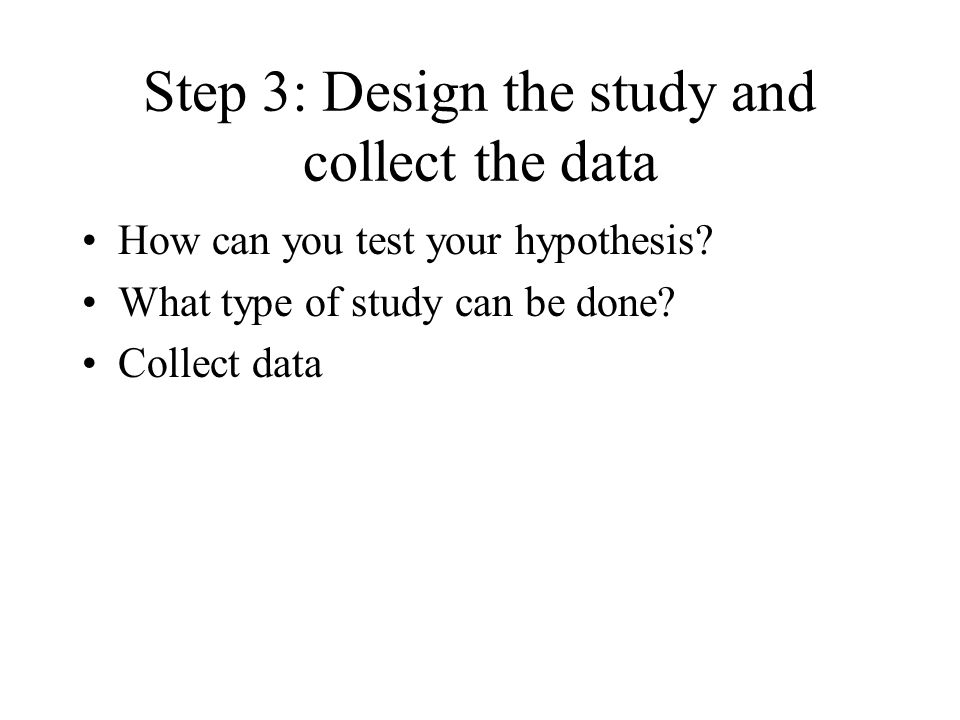 Step 2: Formulate a testable hypothesis Develop a specific prediction related to the area of interest Must be testable