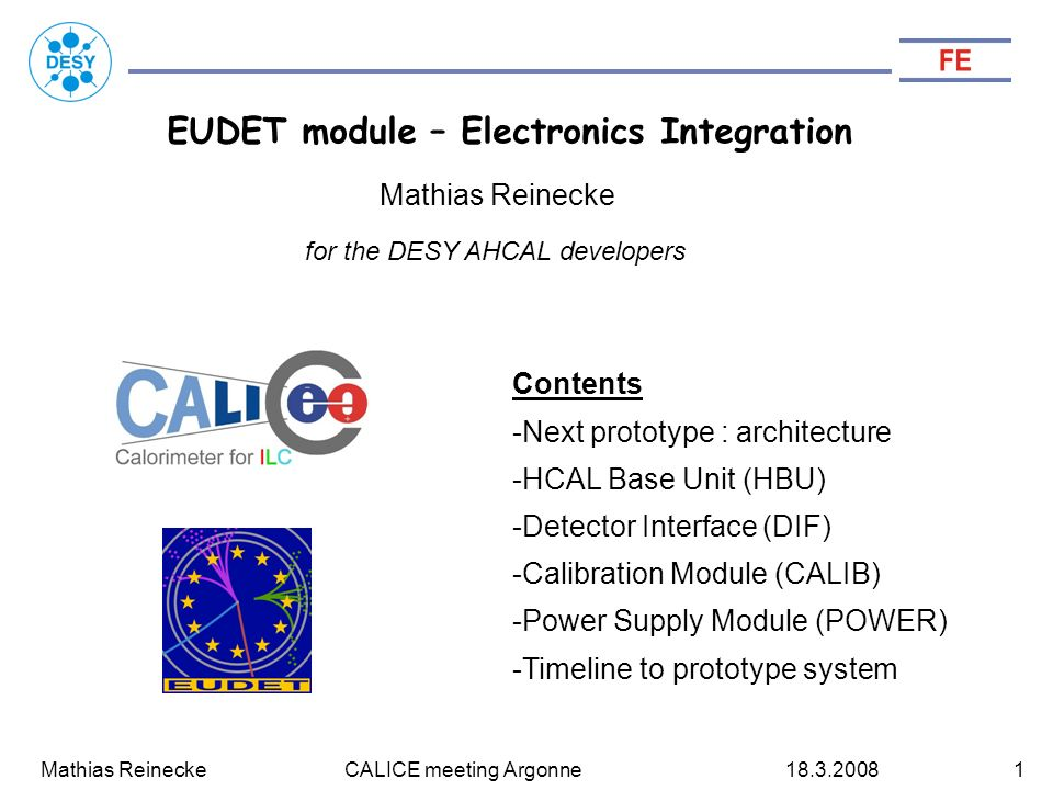 Mathias Reinecke CALICE meeting Argonne EUDET module – Electronics Integration Contents -Next prototype : architecture -HCAL Base Unit (HBU) -Detector Interface (DIF) -Calibration Module (CALIB) -Power Supply Module (POWER) -Timeline to prototype system Mathias Reinecke for the DESY AHCAL developers