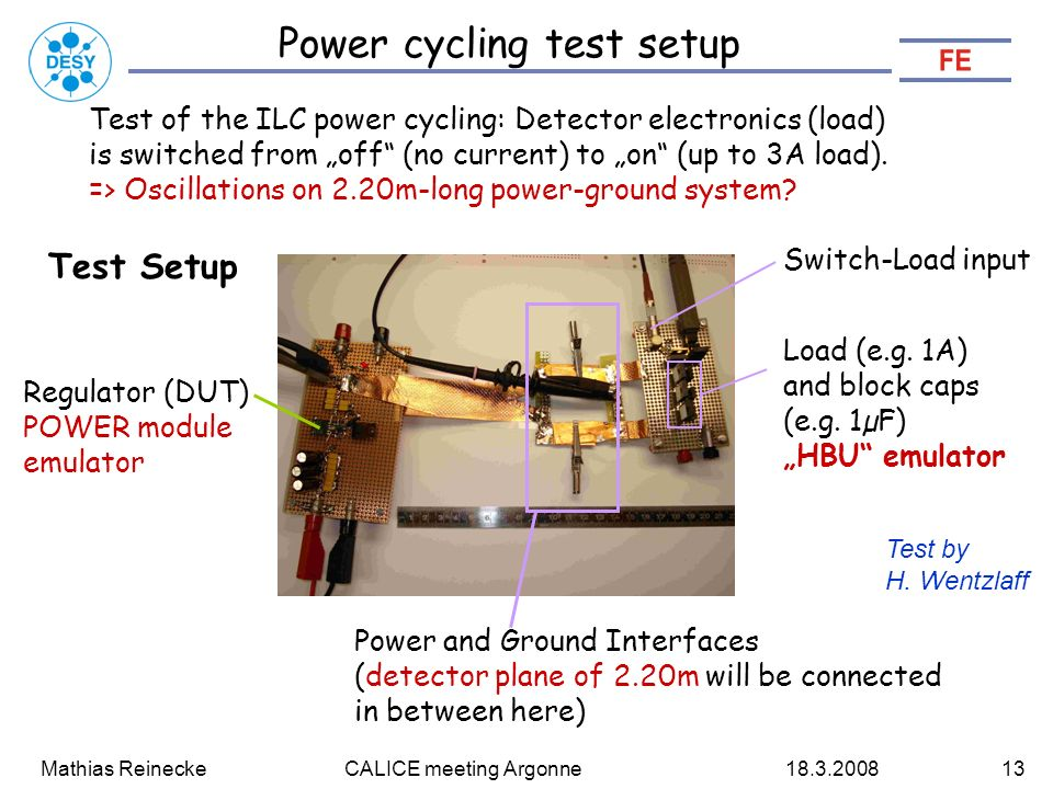 "Mathias Reinecke CALICE meeting Argonne Power cycling test setup Test of the ILC power cycling: Detector electronics (load) is switched from ""off (no current) to ""on (up to 3A load)."