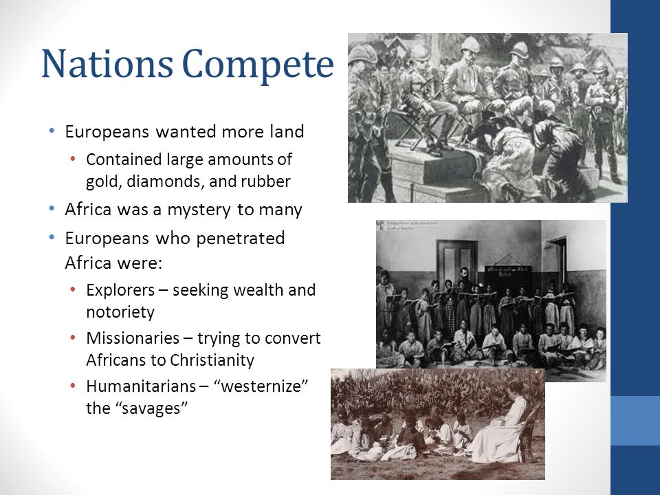 Nations Compete Europeans wanted more land Contained large amounts of gold, diamonds, and rubber Africa was a mystery to many Europeans who penetrated Africa were: Explorers – seeking wealth and notoriety Missionaries – trying to convert Africans to Christianity Humanitarians – westernize the savages