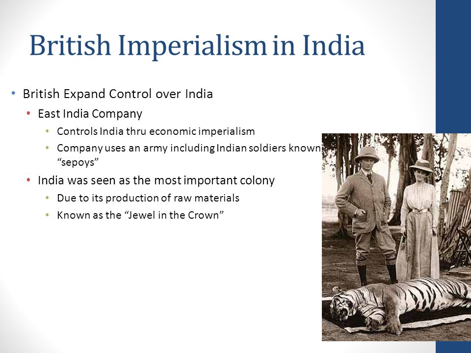 British Imperialism in India British Expand Control over India East India Company Controls India thru economic imperialism Company uses an army including Indian soldiers known as sepoys India was seen as the most important colony Due to its production of raw materials Known as the Jewel in the Crown
