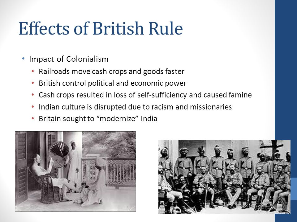 Effects of British Rule Impact of Colonialism Railroads move cash crops and goods faster British control political and economic power Cash crops resulted in loss of self-sufficiency and caused famine Indian culture is disrupted due to racism and missionaries Britain sought to modernize India