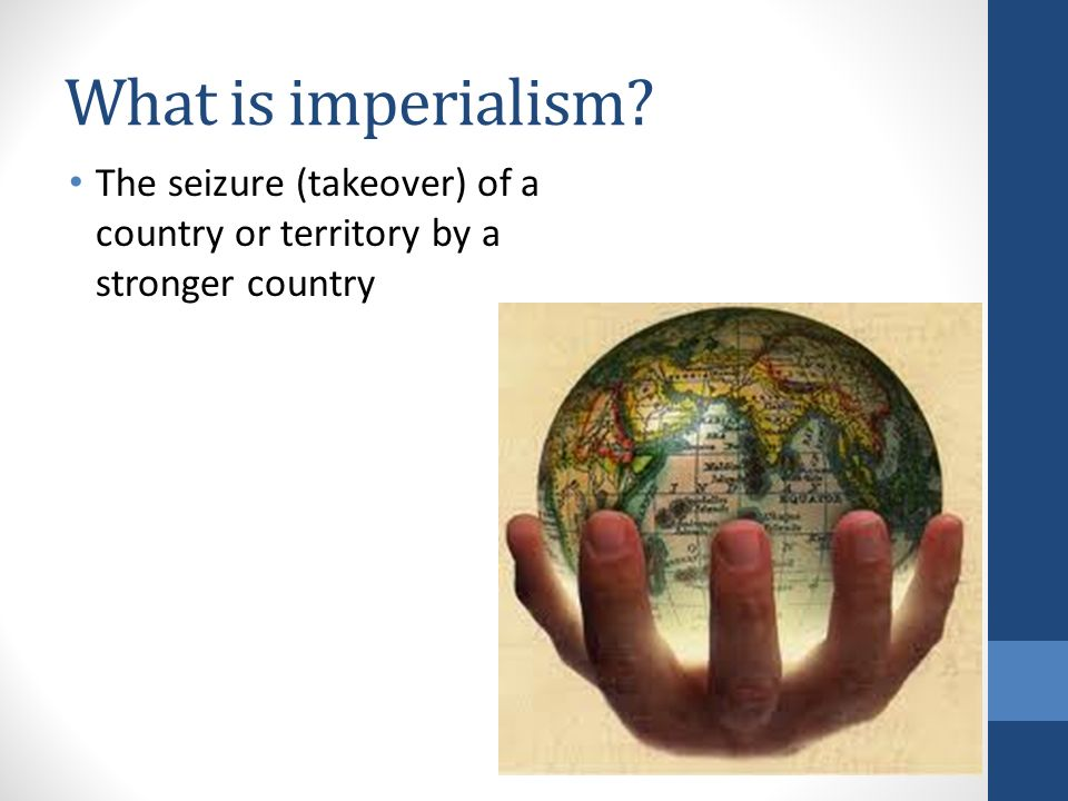 What is imperialism The seizure (takeover) of a country or territory by a stronger country