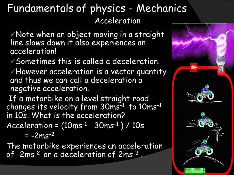 Fundamentals of physics - Mechanics Acceleration Note when an object moving in a straight line slows down it also experiences an acceleration.