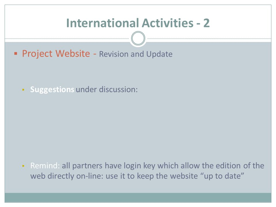 International Activities - 2  Project Website - Revision and Update  Suggestions under discussion:  Remind: all partners have login key which allow the edition of the web directly on-line: use it to keep the website up to date