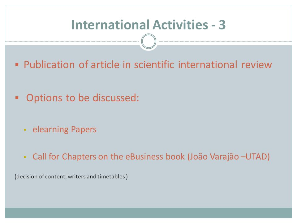 International Activities - 3  Publication of article in scientific international review  Options to be discussed:  elearning Papers  Call for Chapters on the eBusiness book (João Varajão –UTAD) (decision of content, writers and timetables )