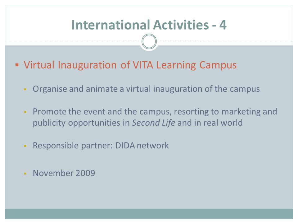 International Activities - 4  Virtual Inauguration of VITA Learning Campus  Organise and animate a virtual inauguration of the campus  Promote the event and the campus, resorting to marketing and publicity opportunities in Second Life and in real world  Responsible partner: DIDA network  November 2009