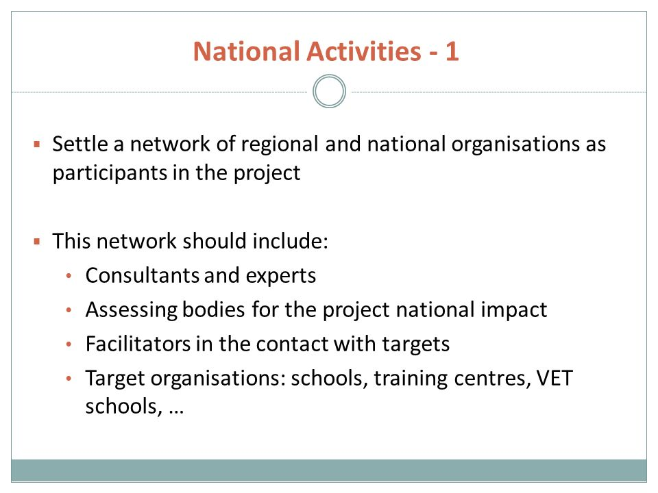 National Activities - 1  Settle a network of regional and national organisations as participants in the project  This network should include: Consultants and experts Assessing bodies for the project national impact Facilitators in the contact with targets Target organisations: schools, training centres, VET schools, …