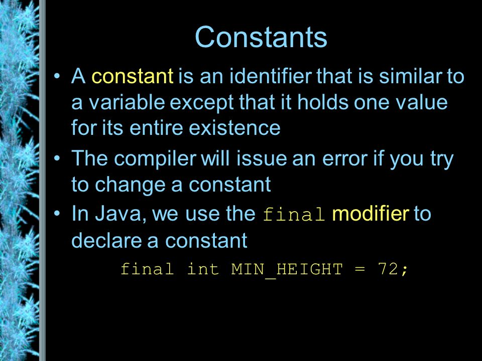 Constants A constant is an identifier that is similar to a variable except that it holds one value for its entire existence The compiler will issue an error if you try to change a constant In Java, we use the final modifier to declare a constant final int MIN_HEIGHT = 72;