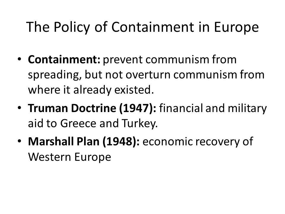 The Policy of Containment in Europe Containment: prevent communism from spreading, but not overturn communism from where it already existed.