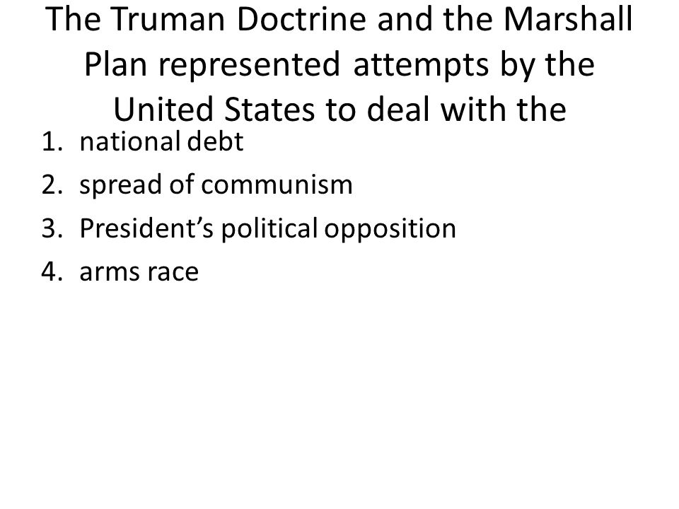 The Truman Doctrine and the Marshall Plan represented attempts by the United States to deal with the 1.national debt 2.spread of communism 3.President's political opposition 4.arms race
