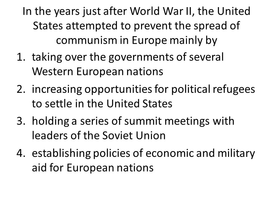 In the years just after World War II, the United States attempted to prevent the spread of communism in Europe mainly by 1.taking over the governments of several Western European nations 2.increasing opportunities for political refugees to settle in the United States 3.holding a series of summit meetings with leaders of the Soviet Union 4.establishing policies of economic and military aid for European nations