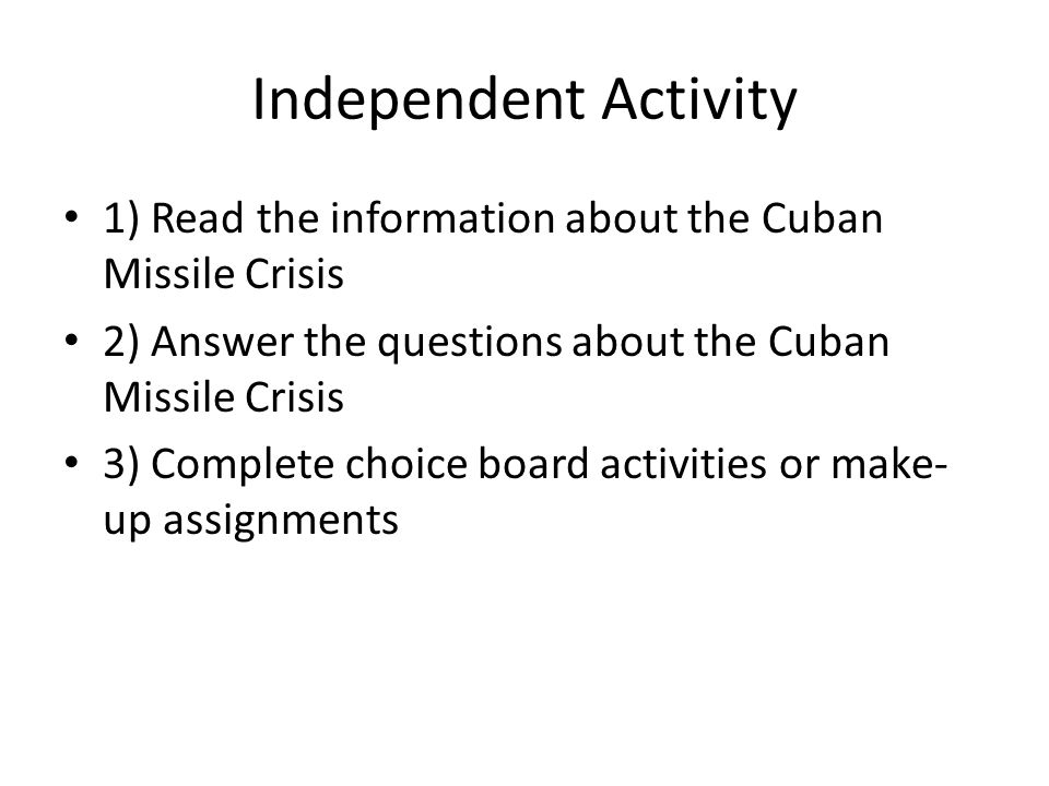 Independent Activity 1) Read the information about the Cuban Missile Crisis 2) Answer the questions about the Cuban Missile Crisis 3) Complete choice board activities or make- up assignments