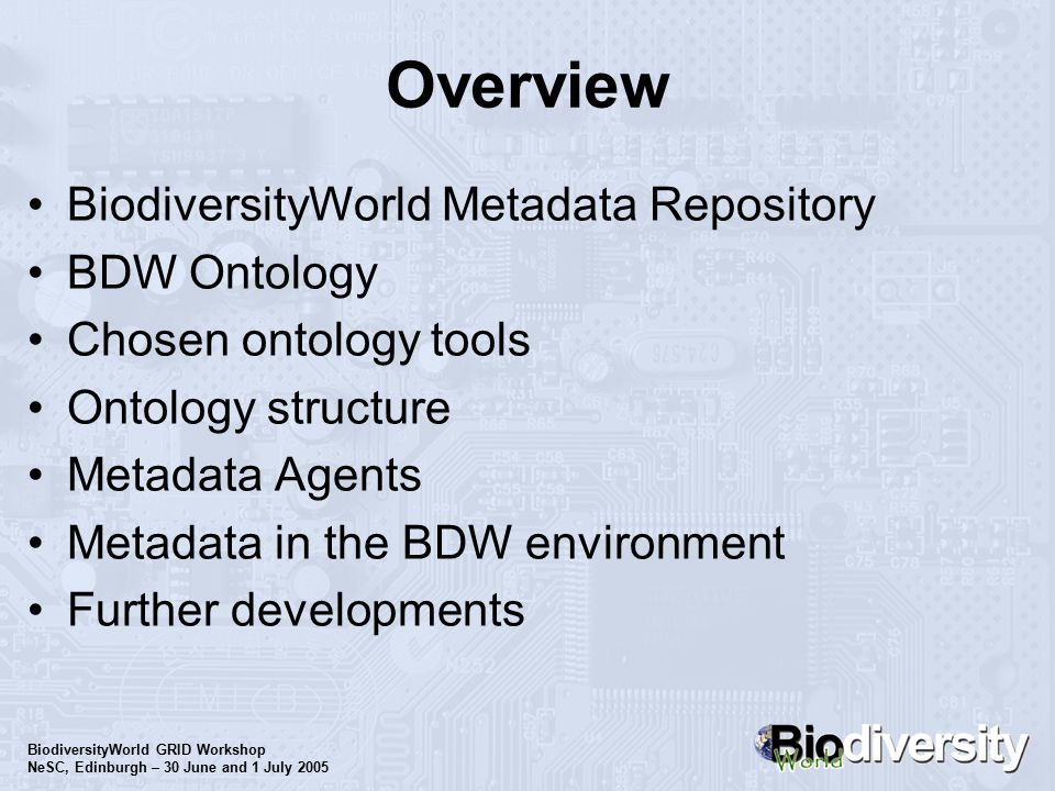 BiodiversityWorld GRID Workshop NeSC, Edinburgh – 30 June and 1 July 2005 Overview BiodiversityWorld Metadata Repository BDW Ontology Chosen ontology tools Ontology structure Metadata Agents Metadata in the BDW environment Further developments