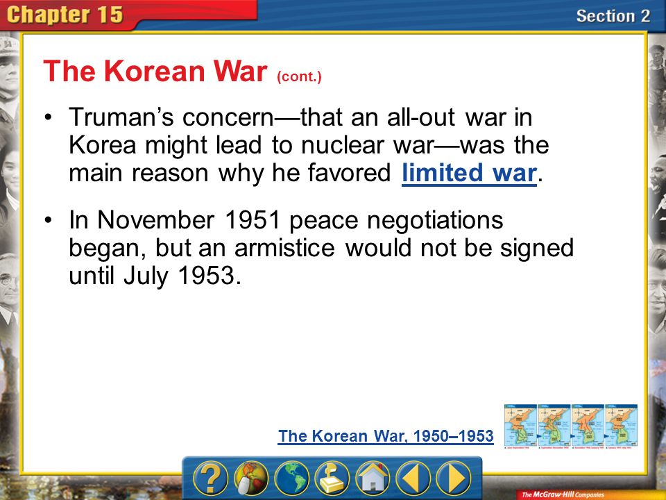 Section 2 Truman's concern—that an all-out war in Korea might lead to nuclear war—was the main reason why he favored limited war.limited war The Korean War (cont.) The Korean War, 1950–1953 In November 1951 peace negotiations began, but an armistice would not be signed until July 1953.
