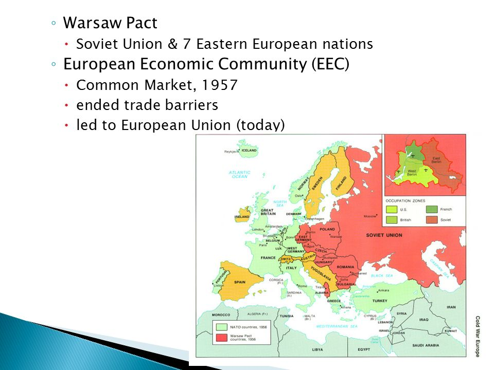 ◦ Warsaw Pact  Soviet Union & 7 Eastern European nations ◦ European Economic Community (EEC)  Common Market, 1957  ended trade barriers  led to European Union (today)