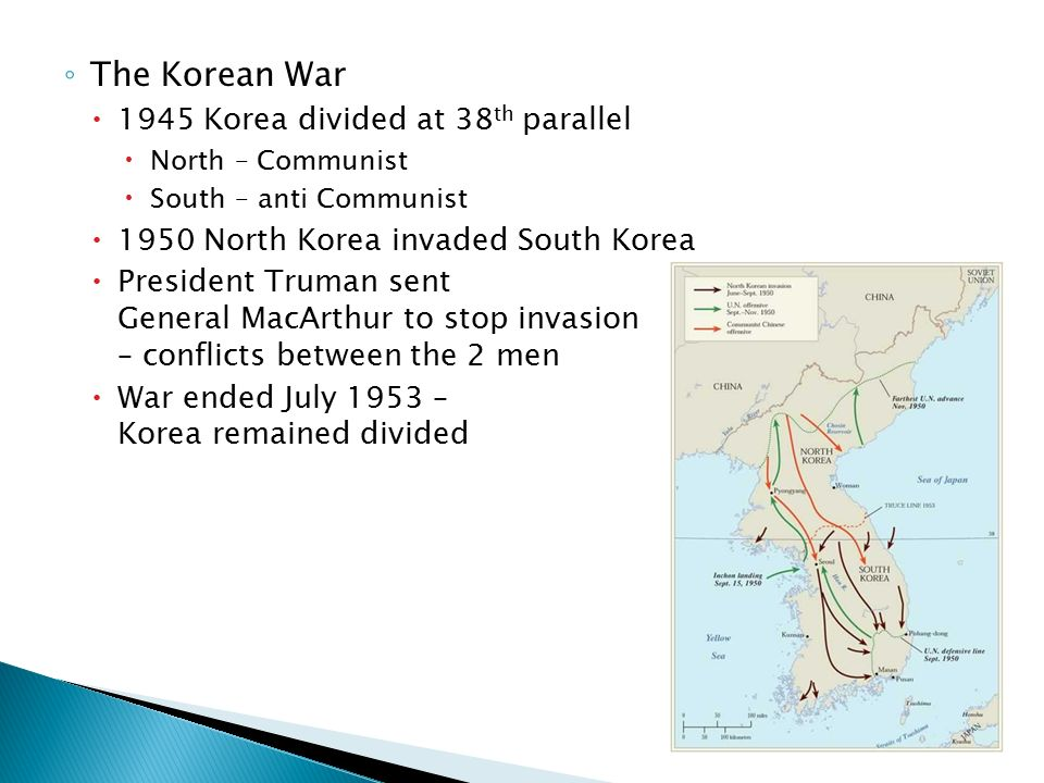 ◦ The Korean War  1945 Korea divided at 38 th parallel  North – Communist  South – anti Communist  1950 North Korea invaded South Korea  President Truman sent General MacArthur to stop invasion – conflicts between the 2 men  War ended July 1953 – Korea remained divided