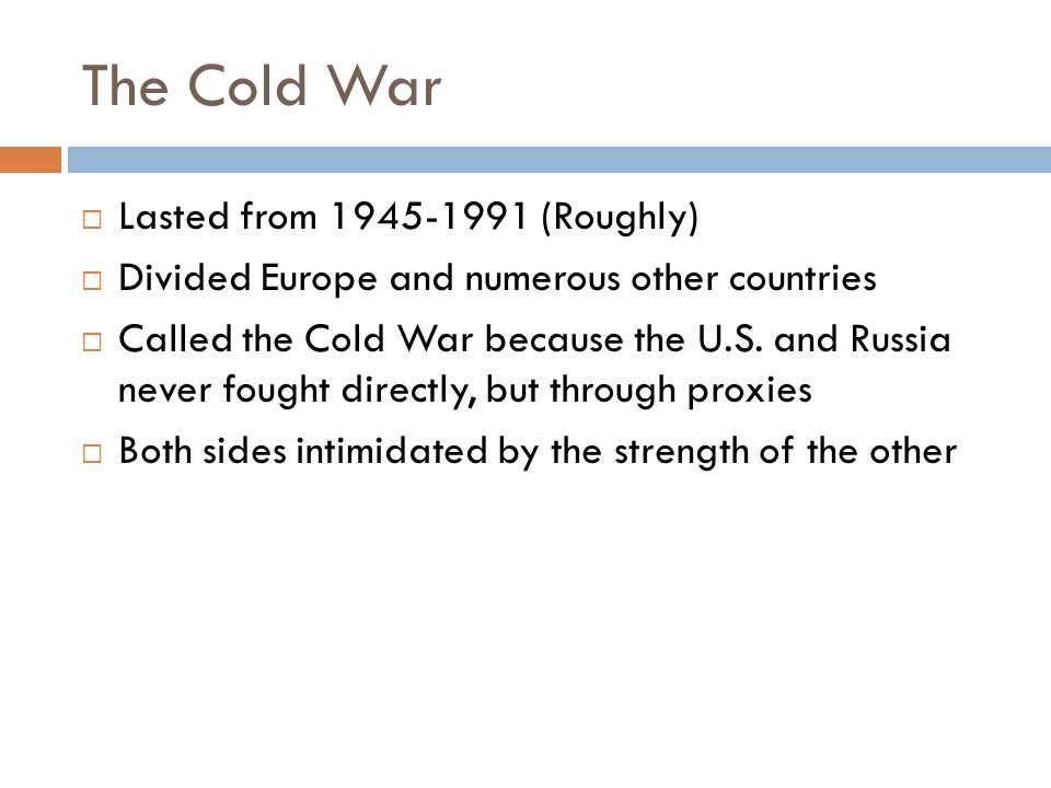 The Cold War  Lasted from (Roughly)  Divided Europe and numerous other countries  Called the Cold War because the U.S.