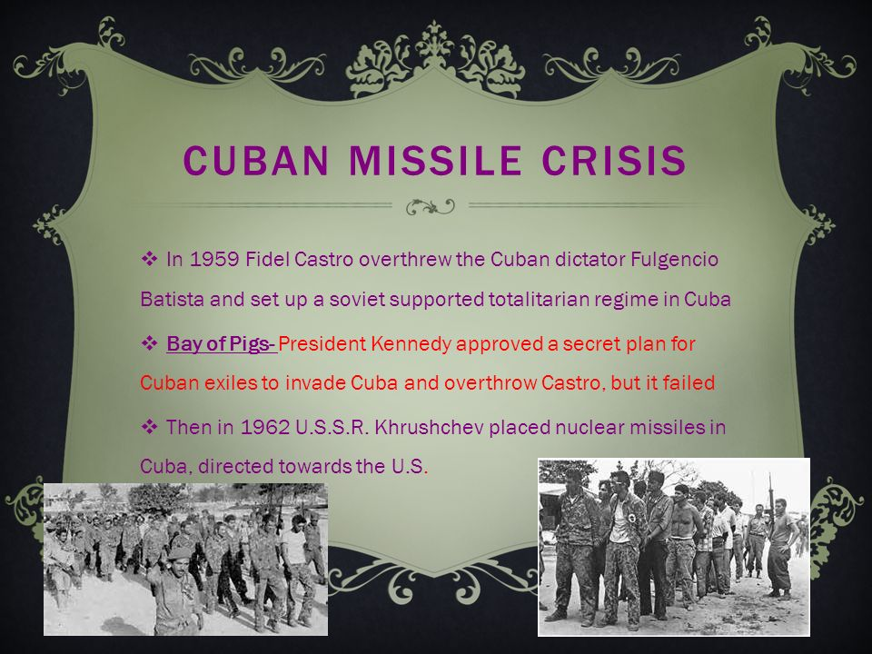CUBAN MISSILE CRISIS  In 1959 Fidel Castro overthrew the Cuban dictator Fulgencio Batista and set up a soviet supported totalitarian regime in Cuba  Bay of Pigs- President Kennedy approved a secret plan for Cuban exiles to invade Cuba and overthrow Castro, but it failed  Then in 1962 U.S.S.R.