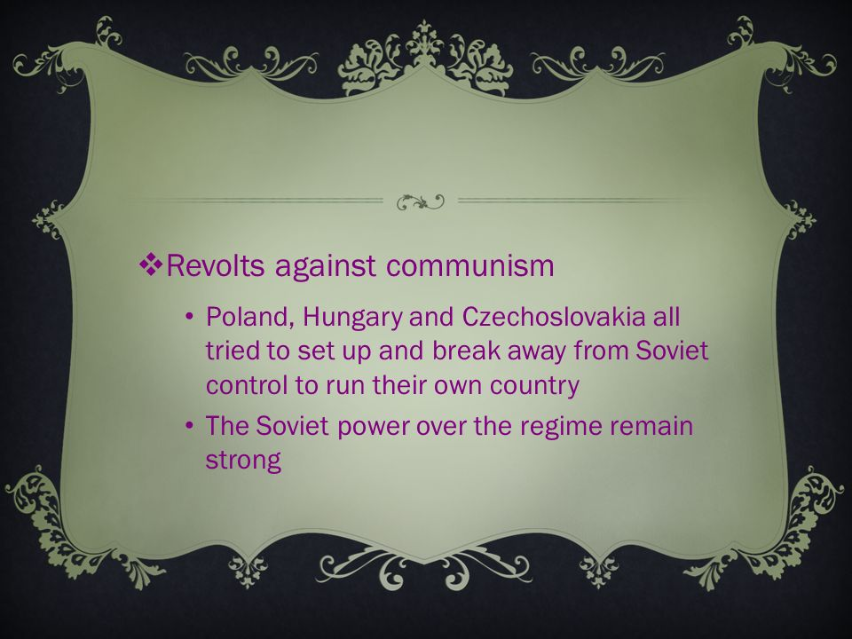  Revolts against communism Poland, Hungary and Czechoslovakia all tried to set up and break away from Soviet control to run their own country The Soviet power over the regime remain strong