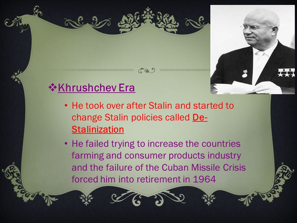  Khrushchev Era He took over after Stalin and started to change Stalin policies called De- Stalinization He failed trying to increase the countries farming and consumer products industry and the failure of the Cuban Missile Crisis forced him into retirement in 1964