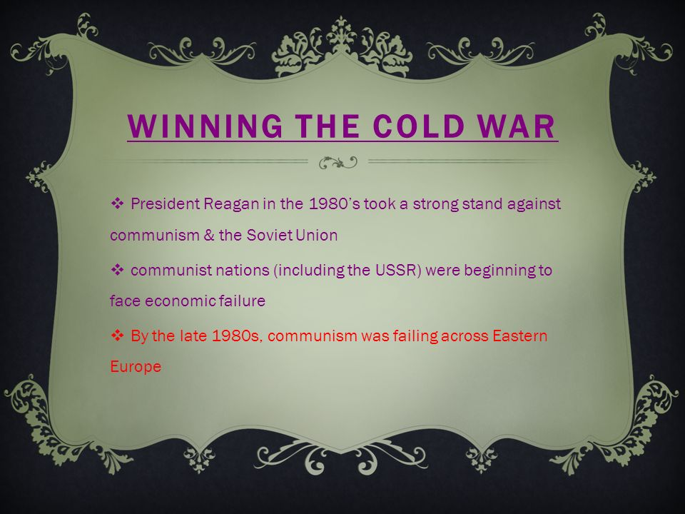 WINNING THE COLD WAR  President Reagan in the 1980's took a strong stand against communism & the Soviet Union  communist nations (including the USSR) were beginning to face economic failure  By the late 1980s, communism was failing across Eastern Europe