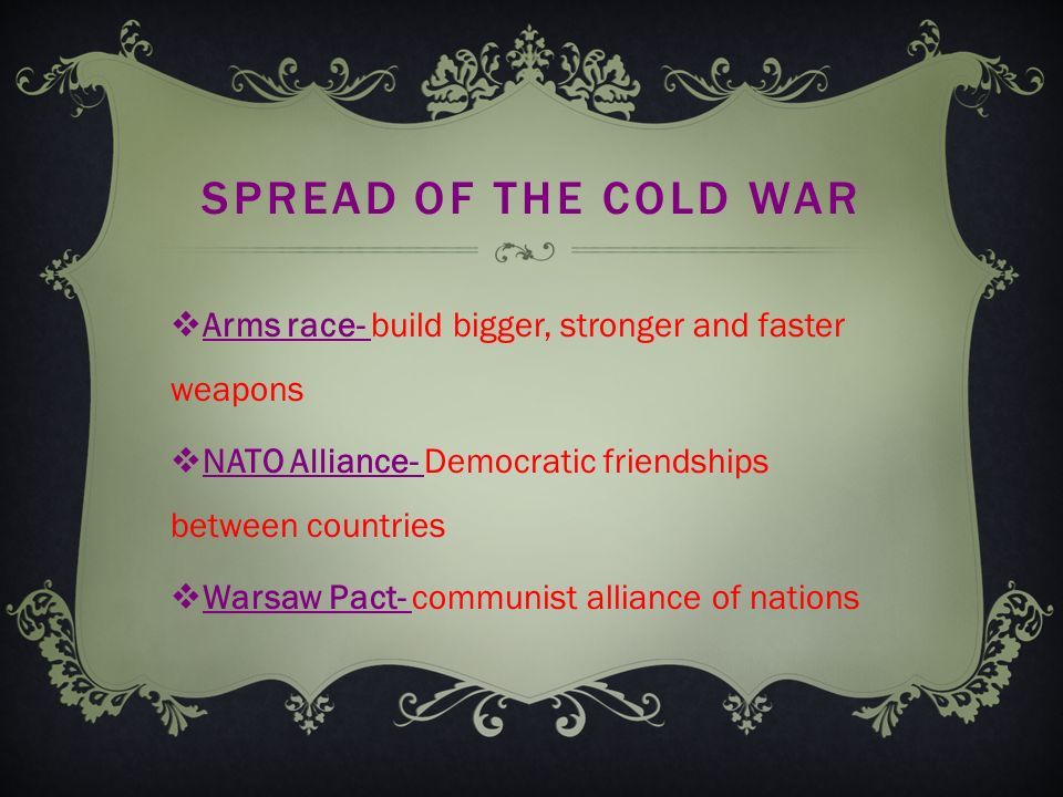 SPREAD OF THE COLD WAR  Arms race- build bigger, stronger and faster weapons  NATO Alliance- Democratic friendships between countries  Warsaw Pact- communist alliance of nations