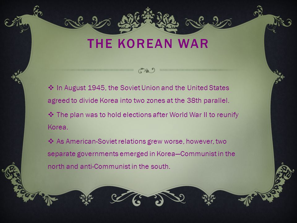 THE KOREAN WAR  In August 1945, the Soviet Union and the United States agreed to divide Korea into two zones at the 38th parallel.