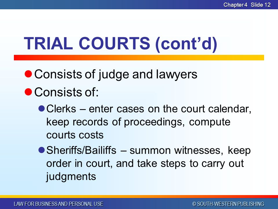 LAW FOR BUSINESS AND PERSONAL USE © SOUTH-WESTERN PUBLISHING Chapter 4Slide 12 TRIAL COURTS (cont'd) Consists of judge and lawyers Consists of: Clerks – enter cases on the court calendar, keep records of proceedings, compute courts costs Sheriffs/Bailiffs – summon witnesses, keep order in court, and take steps to carry out judgments