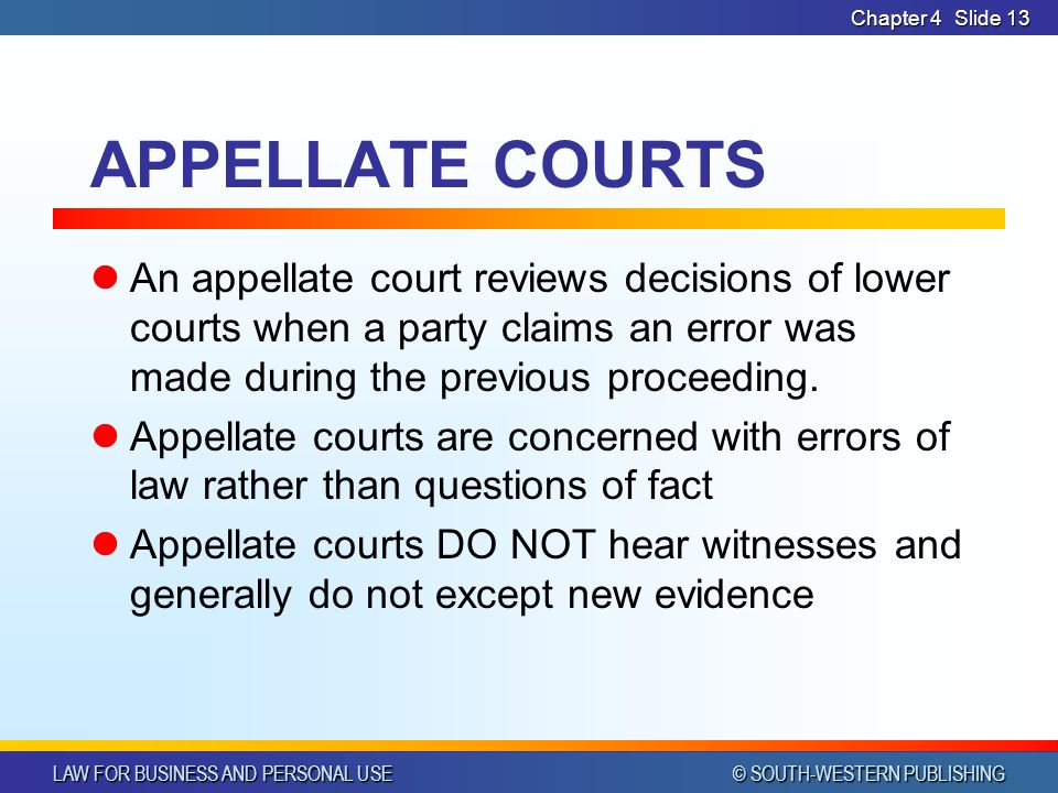 LAW FOR BUSINESS AND PERSONAL USE © SOUTH-WESTERN PUBLISHING Chapter 4Slide 13 APPELLATE COURTS An appellate court reviews decisions of lower courts when a party claims an error was made during the previous proceeding.
