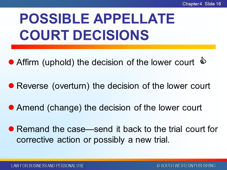 LAW FOR BUSINESS AND PERSONAL USE © SOUTH-WESTERN PUBLISHING Chapter 4Slide 16 POSSIBLE APPELLATE COURT DECISIONS Affirm (uphold) the decision of the lower court  Reverse (overturn) the decision of the lower court Amend (change) the decision of the lower court Remand the case—send it back to the trial court for corrective action or possibly a new trial.