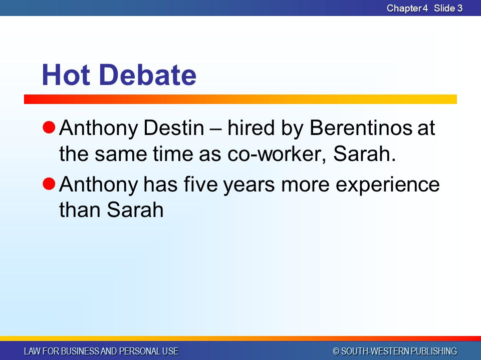 LAW FOR BUSINESS AND PERSONAL USE © SOUTH-WESTERN PUBLISHING Chapter 4Slide 3 Hot Debate Anthony Destin – hired by Berentinos at the same time as co-worker, Sarah.