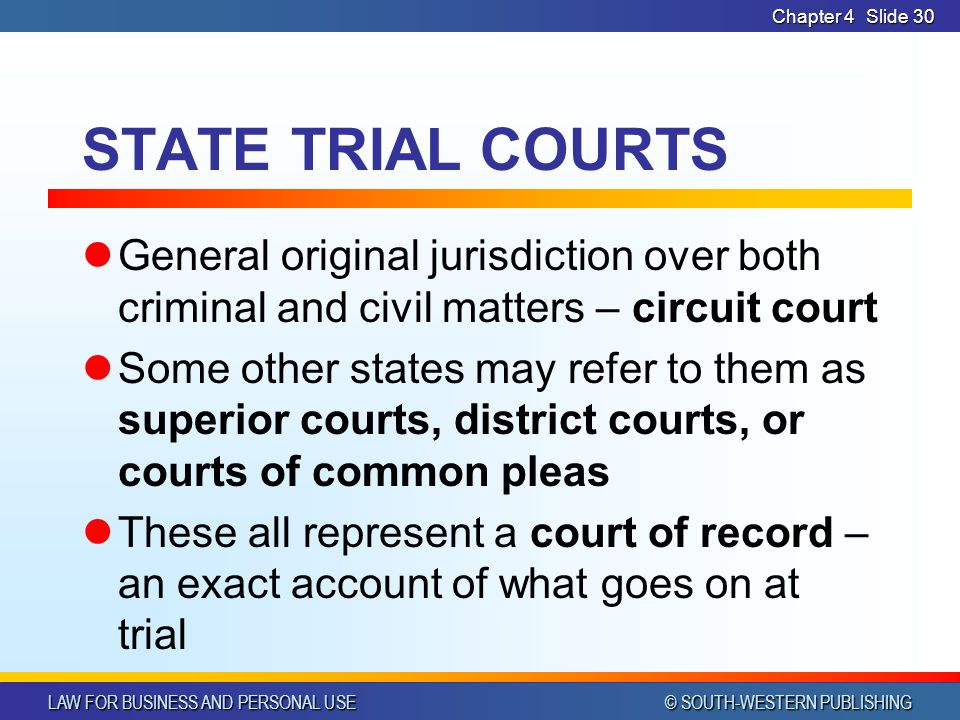 LAW FOR BUSINESS AND PERSONAL USE © SOUTH-WESTERN PUBLISHING Chapter 4Slide 30 STATE TRIAL COURTS General original jurisdiction over both criminal and civil matters – circuit court Some other states may refer to them as superior courts, district courts, or courts of common pleas These all represent a court of record – an exact account of what goes on at trial