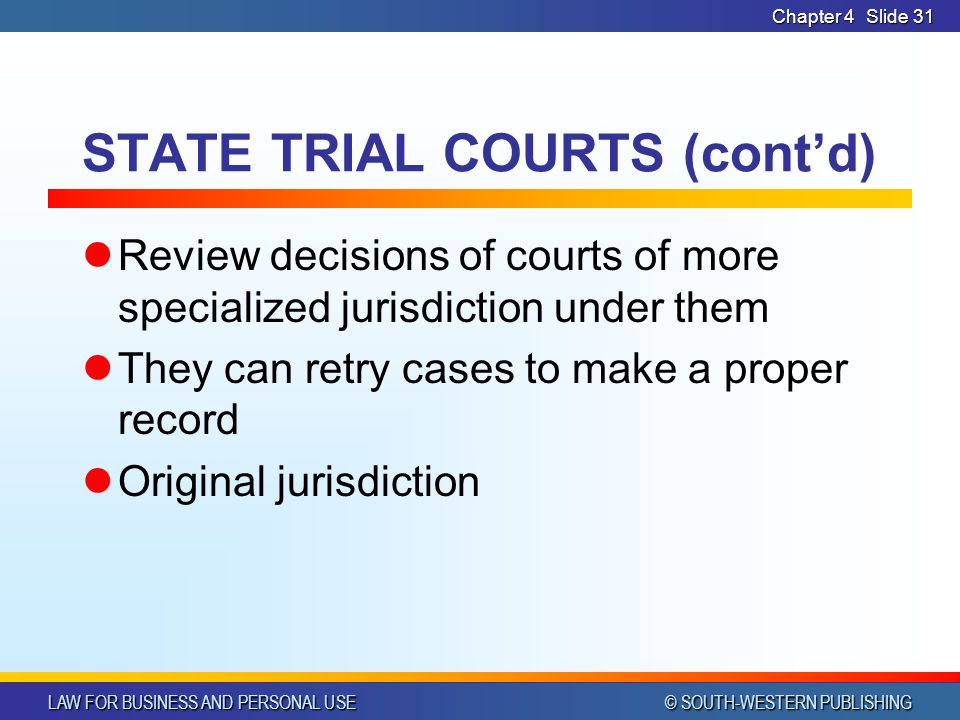 LAW FOR BUSINESS AND PERSONAL USE © SOUTH-WESTERN PUBLISHING Chapter 4Slide 31 STATE TRIAL COURTS (cont'd) Review decisions of courts of more specialized jurisdiction under them They can retry cases to make a proper record Original jurisdiction