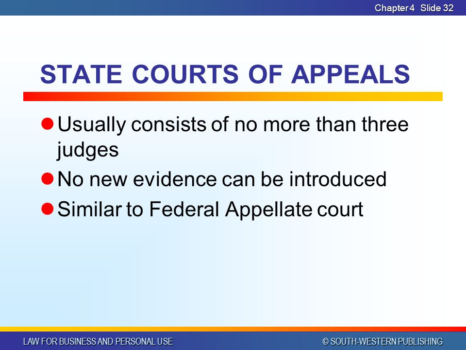 LAW FOR BUSINESS AND PERSONAL USE © SOUTH-WESTERN PUBLISHING Chapter 4Slide 32 STATE COURTS OF APPEALS Usually consists of no more than three judges No new evidence can be introduced Similar to Federal Appellate court