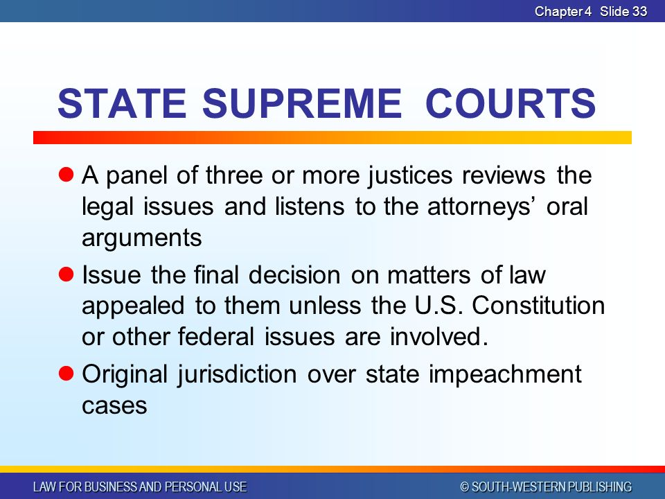 LAW FOR BUSINESS AND PERSONAL USE © SOUTH-WESTERN PUBLISHING Chapter 4Slide 33 STATE SUPREME COURTS A panel of three or more justices reviews the legal issues and listens to the attorneys' oral arguments Issue the final decision on matters of law appealed to them unless the U.S.
