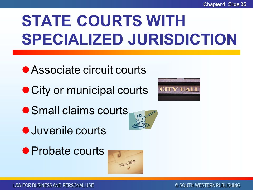LAW FOR BUSINESS AND PERSONAL USE © SOUTH-WESTERN PUBLISHING Chapter 4Slide 35 STATE COURTS WITH SPECIALIZED JURISDICTION Associate circuit courts City or municipal courts Small claims courts Juvenile courts Probate courts