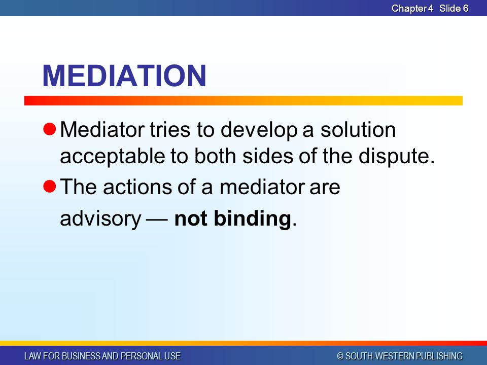 LAW FOR BUSINESS AND PERSONAL USE © SOUTH-WESTERN PUBLISHING Chapter 4Slide 6 MEDIATION Mediator tries to develop a solution acceptable to both sides of the dispute.