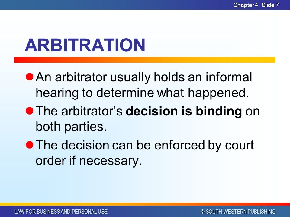 LAW FOR BUSINESS AND PERSONAL USE © SOUTH-WESTERN PUBLISHING Chapter 4Slide 7 ARBITRATION An arbitrator usually holds an informal hearing to determine what happened.