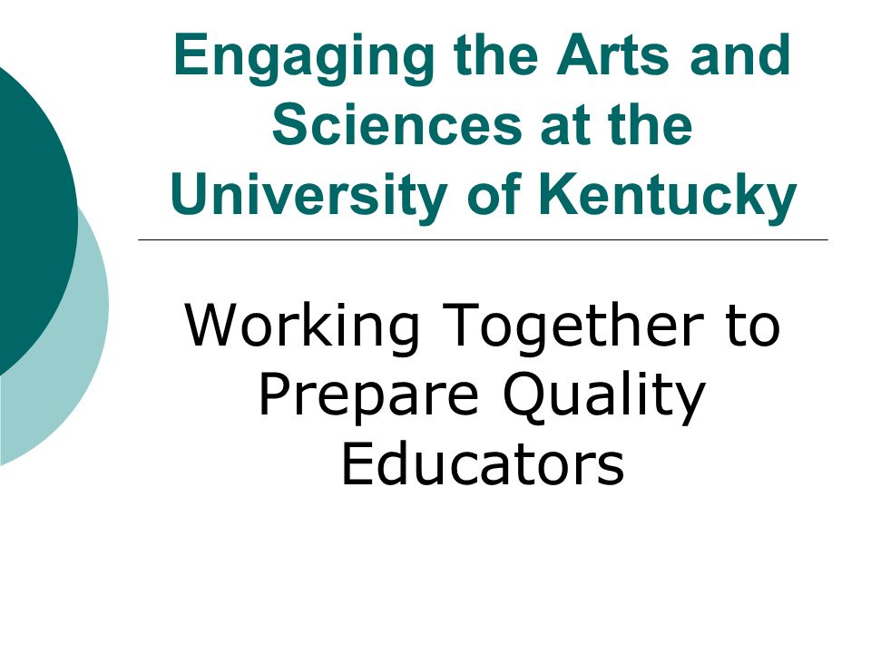 Engaging the Arts and Sciences at the University of Kentucky Working Together to Prepare Quality Educators