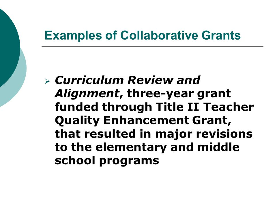 Examples of Collaborative Grants  Curriculum Review and Alignment, three-year grant funded through Title II Teacher Quality Enhancement Grant, that resulted in major revisions to the elementary and middle school programs