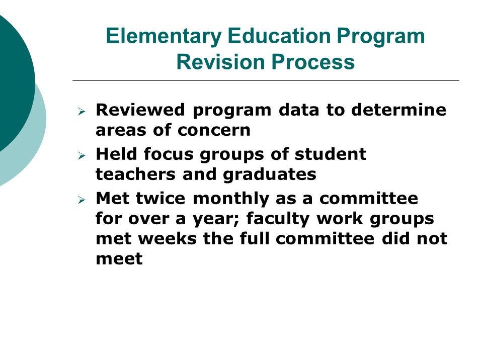 Elementary Education Program Revision Process  Reviewed program data to determine areas of concern  Held focus groups of student teachers and graduates  Met twice monthly as a committee for over a year; faculty work groups met weeks the full committee did not meet