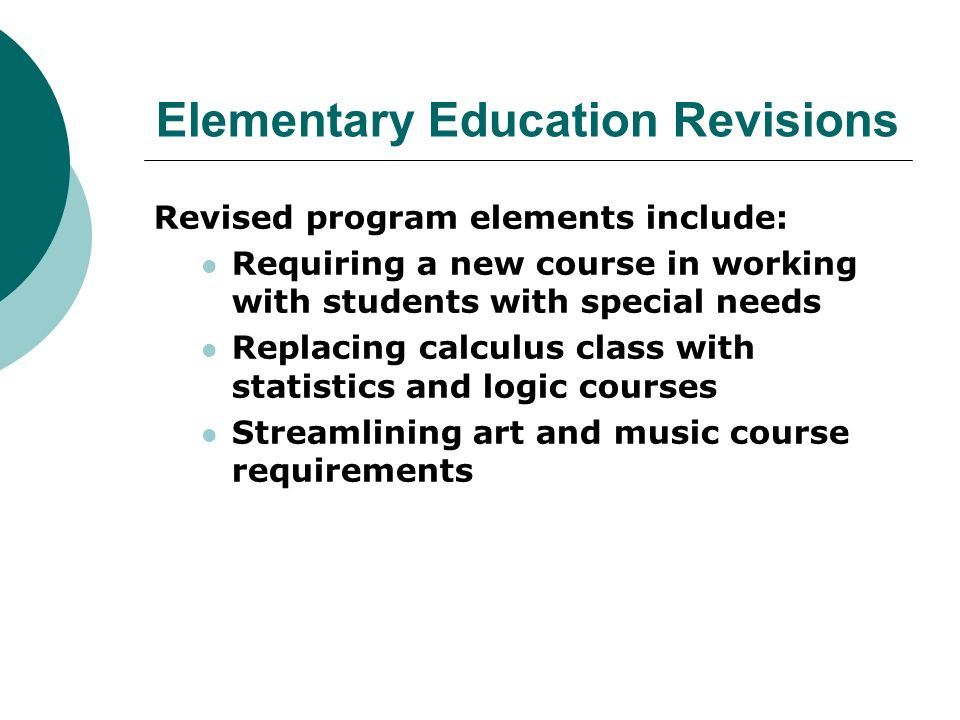 Elementary Education Revisions Revised program elements include: Requiring a new course in working with students with special needs Replacing calculus class with statistics and logic courses Streamlining art and music course requirements