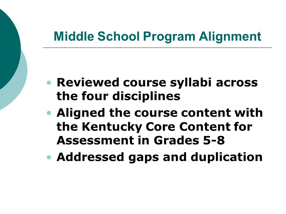 Middle School Program Alignment Reviewed course syllabi across the four disciplines Aligned the course content with the Kentucky Core Content for Assessment in Grades 5-8 Addressed gaps and duplication