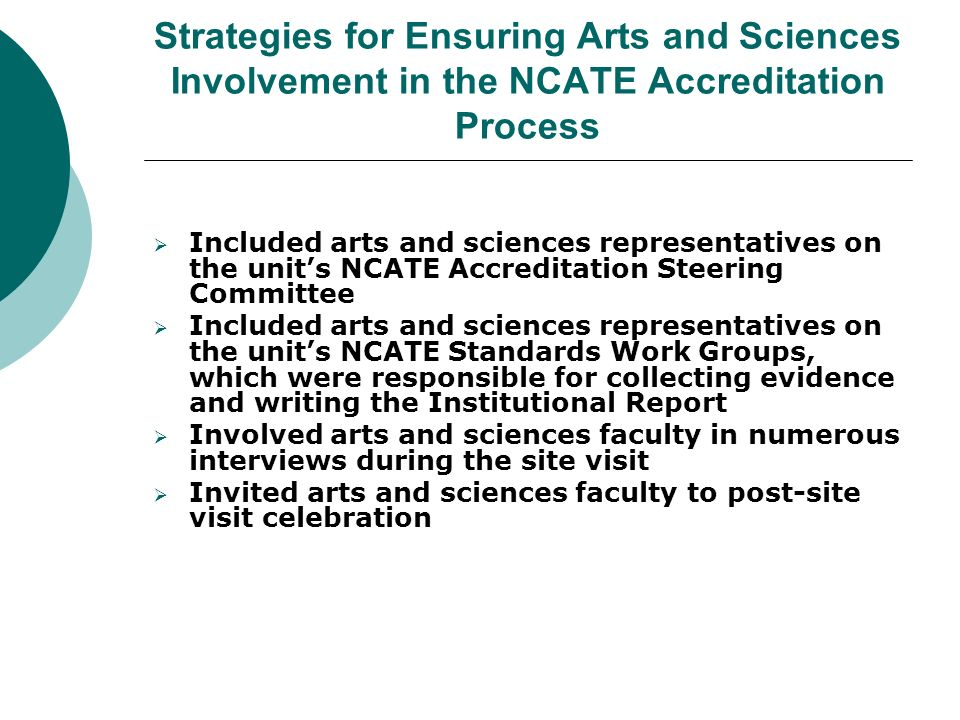 Strategies for Ensuring Arts and Sciences Involvement in the NCATE Accreditation Process  Included arts and sciences representatives on the unit's NCATE Accreditation Steering Committee  Included arts and sciences representatives on the unit's NCATE Standards Work Groups, which were responsible for collecting evidence and writing the Institutional Report  Involved arts and sciences faculty in numerous interviews during the site visit  Invited arts and sciences faculty to post-site visit celebration