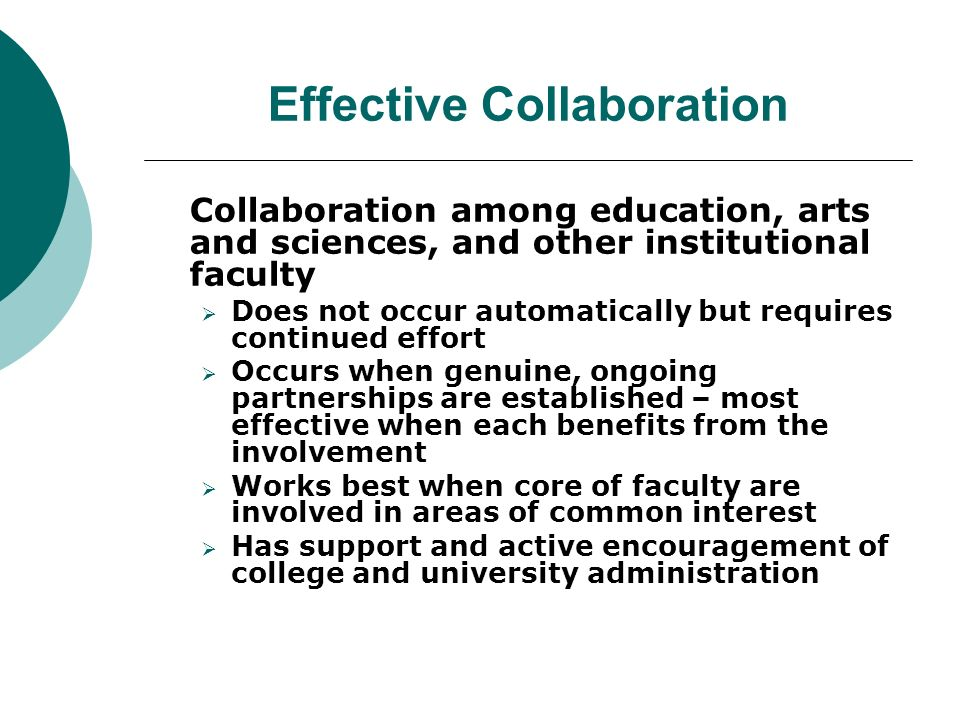 Effective Collaboration Collaboration among education, arts and sciences, and other institutional faculty  Does not occur automatically but requires continued effort  Occurs when genuine, ongoing partnerships are established – most effective when each benefits from the involvement  Works best when core of faculty are involved in areas of common interest  Has support and active encouragement of college and university administration