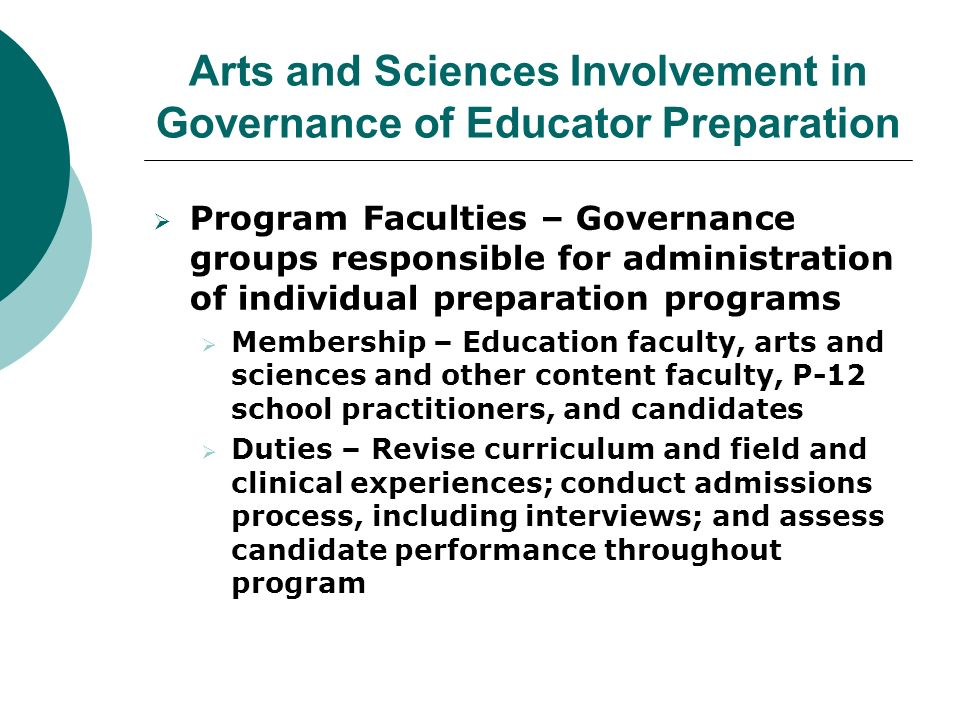 Arts and Sciences Involvement in Governance of Educator Preparation  Program Faculties – Governance groups responsible for administration of individual preparation programs  Membership – Education faculty, arts and sciences and other content faculty, P-12 school practitioners, and candidates  Duties – Revise curriculum and field and clinical experiences; conduct admissions process, including interviews; and assess candidate performance throughout program