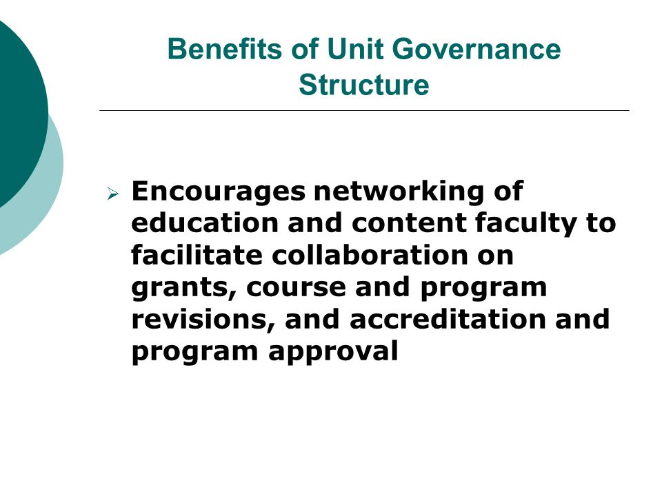 Benefits of Unit Governance Structure  Encourages networking of education and content faculty to facilitate collaboration on grants, course and program revisions, and accreditation and program approval